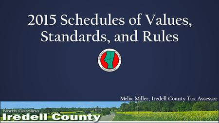 2015 Schedules of Values, Standards, and Rules Melia Miller, Iredell County Tax Assessor.