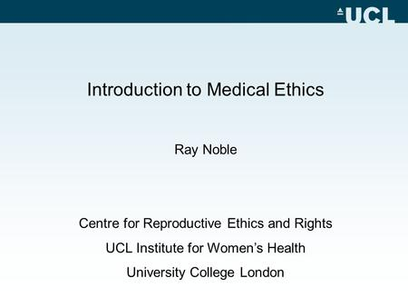 Introduction to Medical Ethics Ray Noble Centre for Reproductive Ethics and Rights UCL Institute for Women's Health University College London.