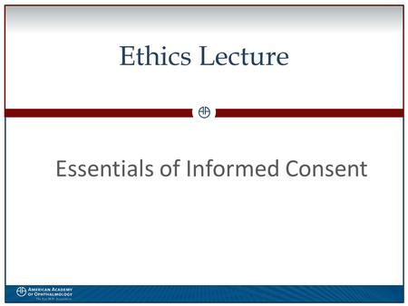 0 Ethics Lecture Essentials of Informed Consent. WWW.AAO.ORGAMERICAN ACADEMY OF OPHTHALMOLOGY The speaker has no financial interest in the subject matter.