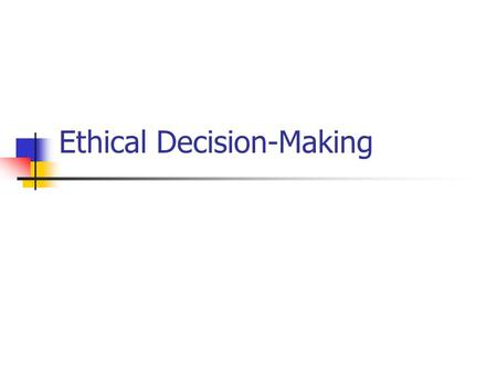 Ethical Decision-Making. What is Ethics? Ethics is the formal process of intentionally and critically analyzing, with respect to clarity and consistency,