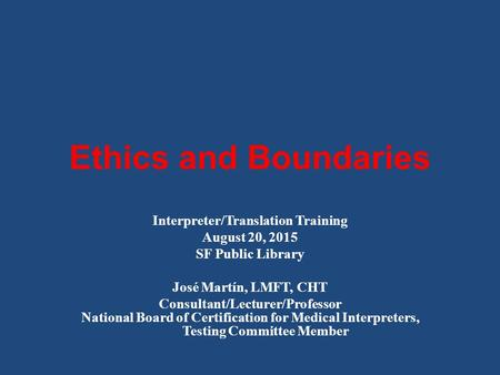 Ethics and Boundaries Interpreter/Translation Training August 20, 2015 SF Public Library José Martín, LMFT, CHT Consultant/Lecturer/Professor National.
