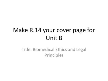Make R.14 your cover page for Unit B Title: Biomedical Ethics and Legal Principles.