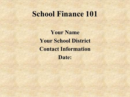 School Finance 101 Your Name Your School District Contact Information Date: