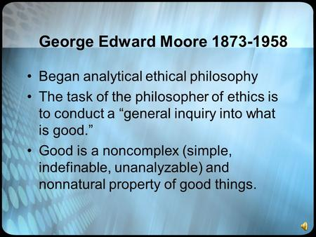 "George Edward Moore 1873-1958 Began analytical ethical philosophy The task of the philosopher of ethics is to conduct a ""general inquiry into what is good."""