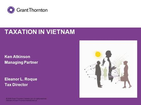© 2008 Grant Thornton (Vietnam) Ltd. All rights reserved. Member of Grant Thornton International Ltd TAXATION IN VIETNAM Ken Atkinson Managing Partner.