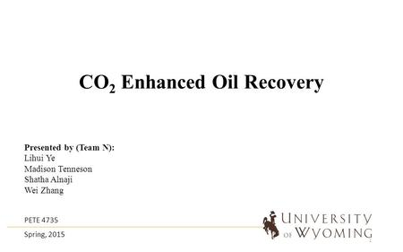 CO 2 Enhanced Oil Recovery Presented by (Team N): Lihui Ye Madison Tenneson Shatha Alnaji Wei Zhang PETE 4735 Spring, 2015 1.