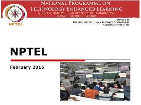 NPTEL February 2016. NPTEL  A joint initiative of IITs and IISc – initiated in 2003     Learning anytime, anywhere.