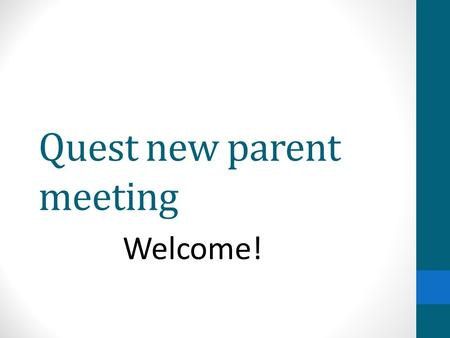 Quest new parent meeting Welcome!. Agenda Gifted Education Advisory Council (GEAC) Quest Office Divide into groups by program (tentative locations) Middle.