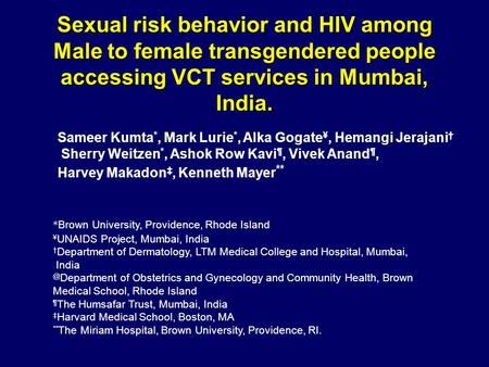 Sexual risk behavior and HIV among Male to female transgendered people accessing VCT services in Mumbai, India. Sameer Kumta *, Mark Lurie *, Alka Gogate.