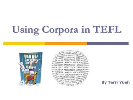 Using Corpora in TEFL By Terri Yueh. WhyWhy Work With Corpora? Why  From Vocabulary to Corpus  Choosing a Corpus Choosing a Corpus  Examples of Word.