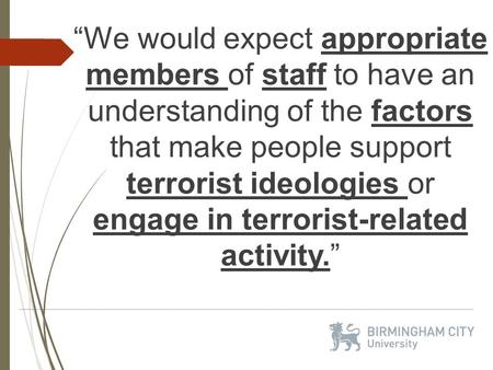 """We would expect appropriate members of staff to have an understanding of the factors that make people support terrorist ideologies or engage in terrorist-related."