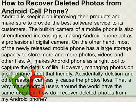 How to Recover Deleted Photos from Android Cell Phone? Android is keeping on improving their products and make sure to provide the best software service.