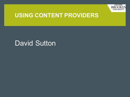 David Sutton USING CONTENT PROVIDERS. TOPICS COVERED THIS WEEK  Persistence  Introduction to databases  Content providers  Cursors  Cursor adapters.