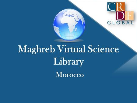 Maghreb Virtual Science Library Morocco. CRDF Global Not-for-profit, non-governmental Authorized by the U.S. Congress Established by the National Science.
