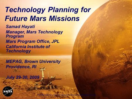 Pre-decisional – for Planning and Discussion Purposes Only 1 Technology Planning for Future Mars Missions Samad Hayati Manager, Mars Technology Program.