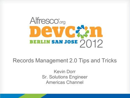 Records Management 2.0 Tips and Tricks Kevin Dorr Sr. Solutions Engineer Americas Channel.