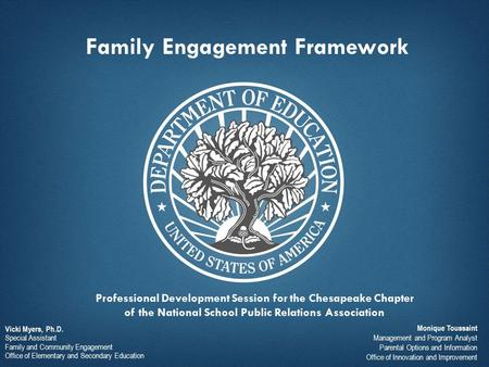 Family Engagement Framework Vicki Myers, Ph.D. Special Assistant Family and Community Engagement Office of Elementary and Secondary Education Monique Toussaint.