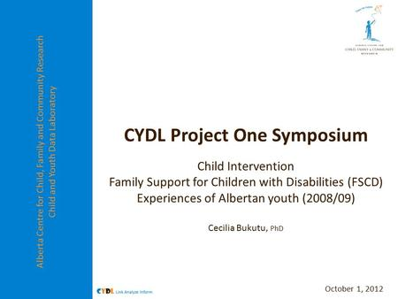 Alberta Centre for Child, Family and Community Research Child and Youth Data Laboratory CYDL Project One Symposium Child Intervention Family Support for.