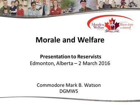 Morale and Welfare Presentation to Reservists Edmonton, Alberta – 2 March 2016 Commodore Mark B. Watson DGMWS.