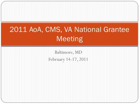 Baltimore, MD February 14-17, 2011 2011 AoA, CMS, VA National Grantee Meeting.