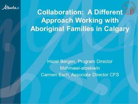 Collaboration: A Different Approach Working with Aboriginal Families in Calgary Hazel Bergen, Program Director Mahmawi-atoskiwin Carmen Esch, Associate.