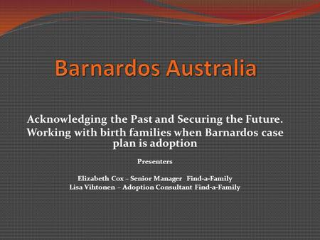 Acknowledging the Past and Securing the Future. Working with birth families when Barnardos case plan is adoption Presenters Elizabeth Cox – Senior Manager.