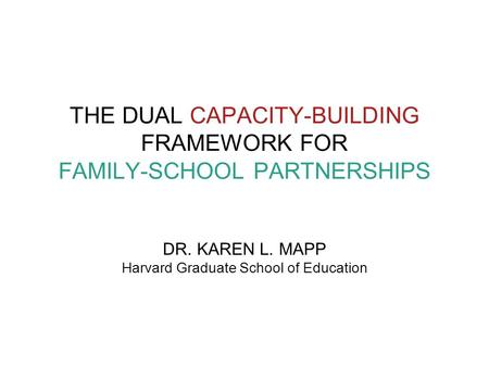 THE DUAL CAPACITY-BUILDING FRAMEWORK FOR FAMILY-SCHOOL PARTNERSHIPS DR. KAREN L. MAPP Harvard Graduate School of Education.