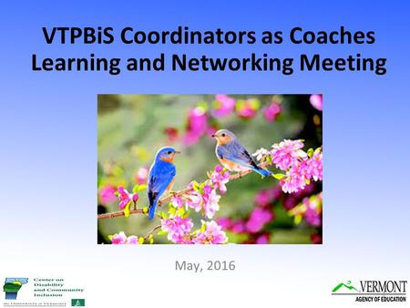 VTPBiS Coordinators as Coaches Learning and Networking Meeting 1 May, 2016.