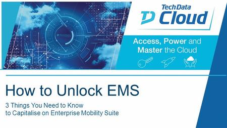 2015 October 5 th - 6 th 3 Things You Need to Know to Capitalise on Enterprise Mobility Suite How to Unlock EMS.