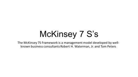 McKinsey 7 S's The McKinsey 7S Framework is a management model developed by well- known business consultants Robert H. Waterman, Jr. and Tom Peters.