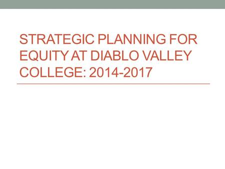 STRATEGIC PLANNING FOR EQUITY AT DIABLO VALLEY COLLEGE: 2014-2017.
