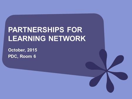 PARTNERSHIPS FOR LEARNING NETWORK October, 2015 PDC, Room 6.