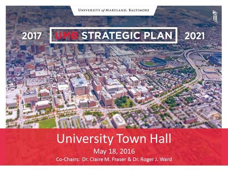 University Town Hall May 18, 2016 Co-Chairs: Dr. Claire M. Fraser & Dr. Roger J. Ward.
