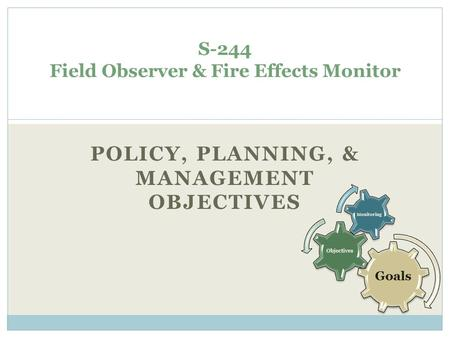 POLICY, PLANNING, & MANAGEMENT OBJECTIVES S-244 Field Observer & Fire Effects Monitor Goals Objectives Monitoring.