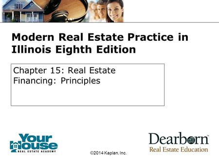 Modern Real Estate Practice in Illinois Eighth Edition Chapter 15: Real Estate Financing: Principles ©2014 Kaplan, Inc.