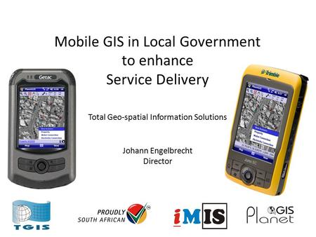 Mobile GIS in Local Government to enhance Service Delivery Total Geo-spatial Information Solutions Johann Engelbrecht Director.