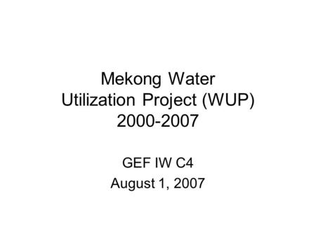 Mekong Water Utilization Project (WUP) 2000-2007 GEF IW C4 August 1, 2007.