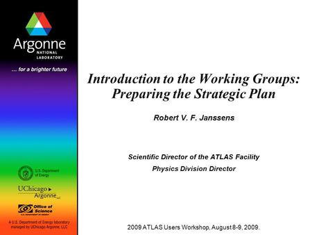 Introduction to the Working Groups: Preparing the Strategic Plan Robert V. F. Janssens Scientific Director of the ATLAS Facility Physics Division Director.