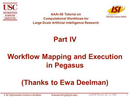 1 USC Information Sciences InstituteYolanda Gil AAAI-08 Tutorial July 13, 2008 Part IV Workflow Mapping and Execution in Pegasus (Thanks.