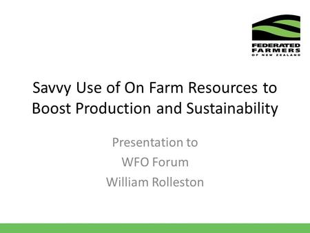 Savvy Use of On Farm Resources to Boost Production and Sustainability Presentation to WFO Forum William Rolleston.