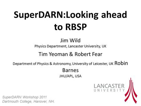 SuperDARN:Looking ahead to RBSP Jim Wild Physics Department, Lancaster University, UK Tim Yeoman & Robert Fear Department of Physics & Astronomy, University.