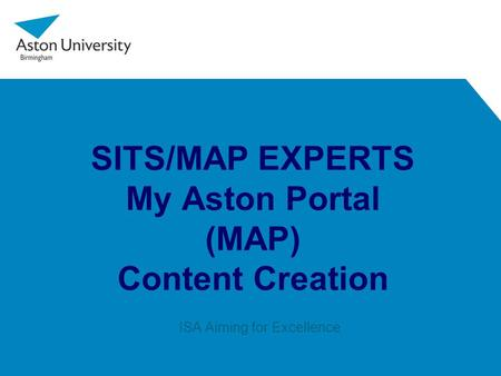 SITS/MAP EXPERTS My Aston Portal (MAP) Content Creation ISA Aiming for Excellence.
