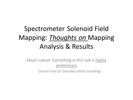 Spectrometer Solenoid Field Mapping: Thoughts on Mapping Analysis & Results Major caveat: Everything in this talk is highly preliminary Data arrived on.
