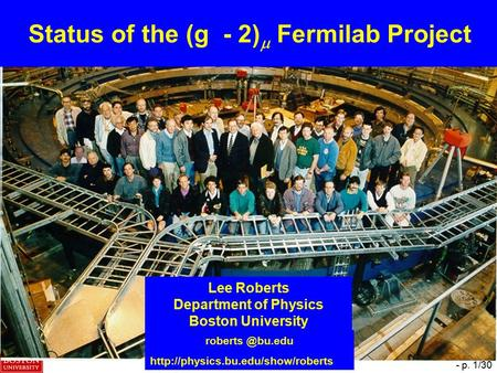 B. Lee Roberts, PHIPSI 2009, Beijing – 14 October 2009 - p. 1/30 Status of the (g - 2)  Fermilab Project Lee Roberts Department of Physics Boston University.