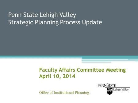 Penn State Lehigh Valley Strategic Planning Process Update Faculty Affairs Committee Meeting April 10, 2014 Office of Institutional Planning.