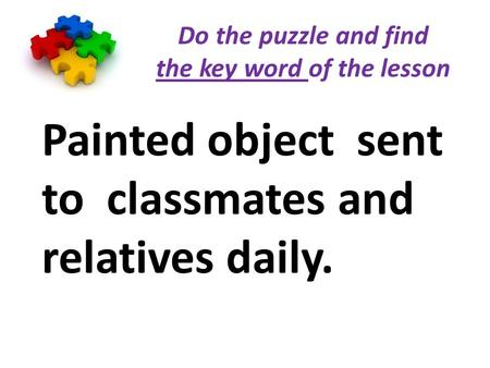 Do the puzzle and find the key word of the lesson Painted object sent to classmates and relatives daily.
