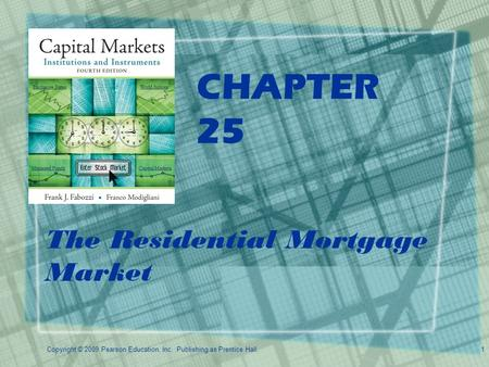 Copyright © 2009 Pearson Education, Inc. Publishing as Prentice Hall.1 CHAPTER 25 The Residential Mortgage Market.