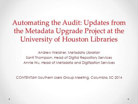 Automating the Audit: Updates from the Metadata Upgrade Project at the University of Houston Libraries Andrew Weidner, Metadata Librarian Santi Thompson,