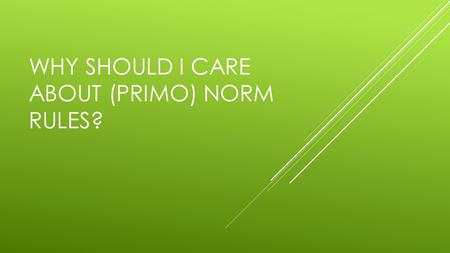 WHY SHOULD I CARE ABOUT (PRIMO) NORM RULES?. WHAT NORMALIZATION RULES DO Content display in Primo Primo functionality Troubleshooting.