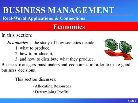 Slide 1 BUSINESS MANAGEMENT Real-World Applications & Connections Economics In this section: Economics is the study of how societies decide 1. what to.